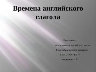 Времена английского глагола Выполнила: преподаватель английского языка 1 квал