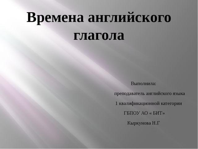 Времена английского глагола Выполнила: преподаватель английского языка 1 квал...