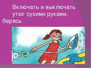 Включать и выключать утюг сухими руками, берясь за корпус вилки, а не за шнур.