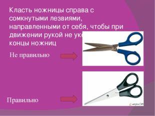 Класть ножницы справа с сомкнутыми лезвиями, направленными от себя, чтобы при