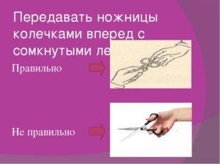 Передавать ножницы колечками вперед с сомкнутыми лезвиями. Правильно Не прави