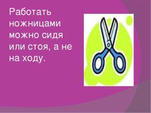 Работать ножницами можно сидя или стоя, а не на ходу.