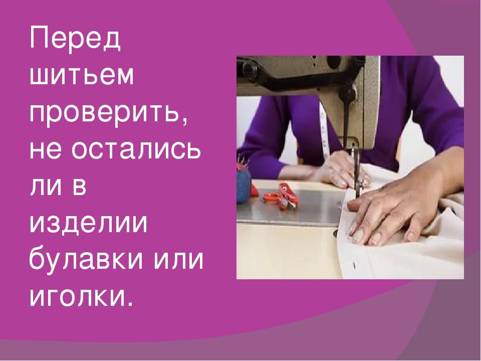 Перед шитьем проверить, не остались ли в изделии булавки или иголки.