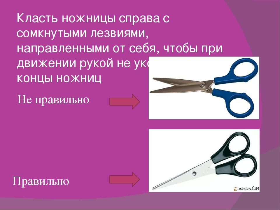 Класть ножницы справа с сомкнутыми лезвиями, направленными от себя, чтобы при...