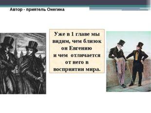 Автор - приятель Онегина Уже в 1 главе мы видим, чем близок он Евгению и чем