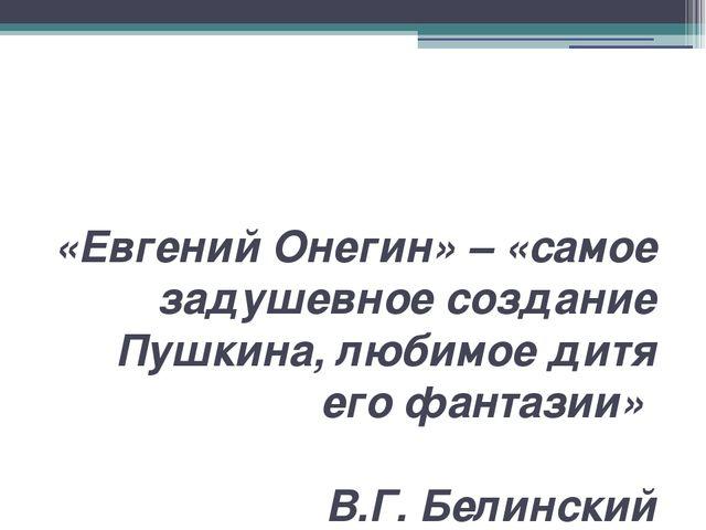 «Евгений Онегин» – «самое задушевное создание Пушкина, любимое дитя его фанта...