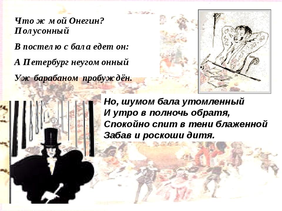 Что ж мой Онегин? Полусонный В постелю с бала едет он: А Петербург неугомонны...