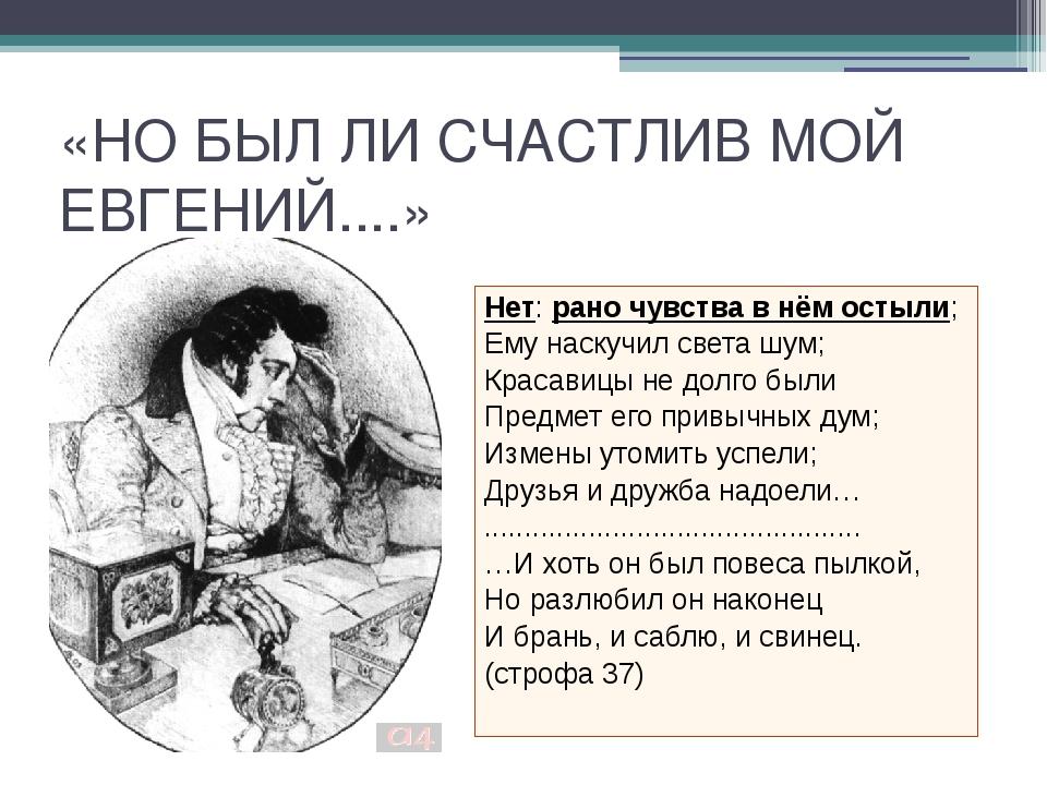 «НО БЫЛ ЛИ СЧАСТЛИВ МОЙ ЕВГЕНИЙ....» Нет: рано чувства в нём остыли; Ему наск...