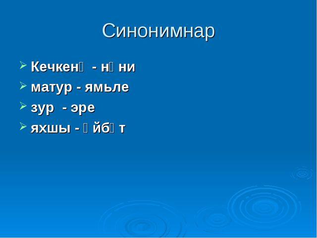 Синонимнар Кечкенә - нәни матур - ямьле зур - эре яхшы - әйбәт