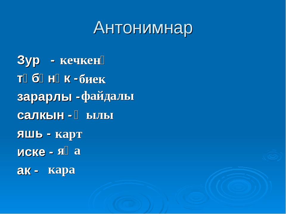 Антонимнар Зур - тәбәнәк - зарарлы - салкын - яшь - иске - ак - кечкенә биек...