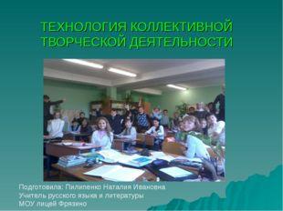 ТЕХНОЛОГИЯ КОЛЛЕКТИВНОЙ ТВОРЧЕСКОЙ ДЕЯТЕЛЬНОСТИ Подготовила: Пилипенко Натали
