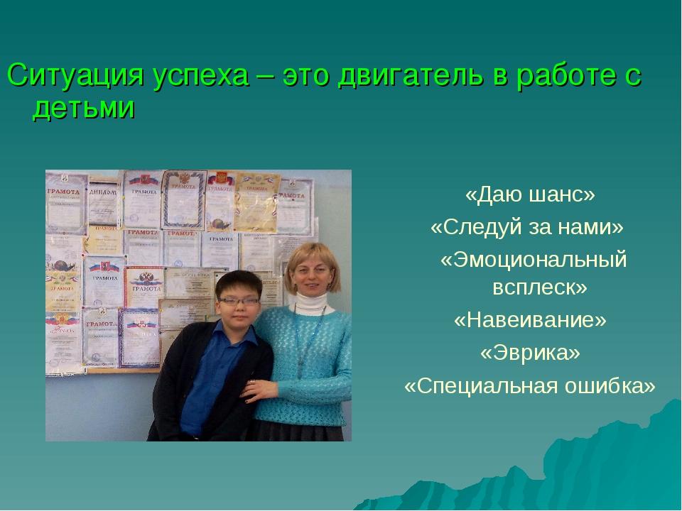 Ситуация успеха – это двигатель в работе с детьми «Даю шанс» «Следуй за нами...