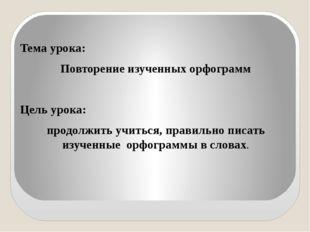 Тема урока: Повторение изученных орфограмм Цель урока: продолжить учиться, п