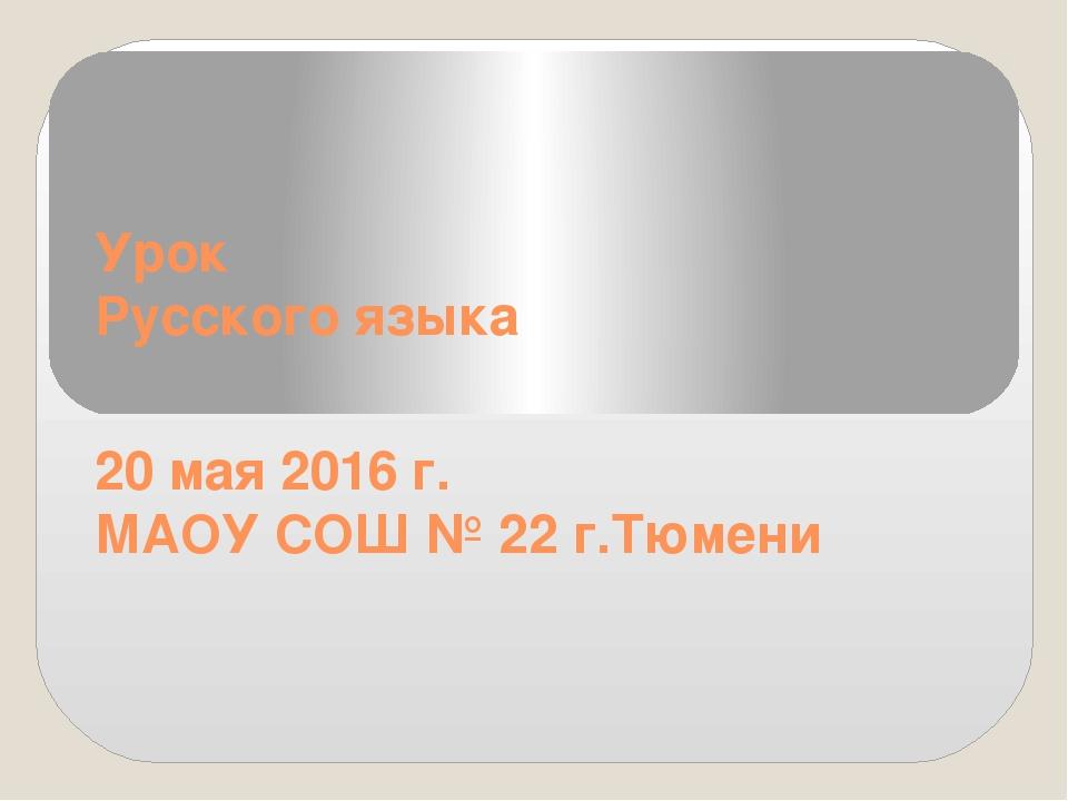 Урок Русского языка 20 мая 2016 г. МАОУ СОШ № 22 г.Тюмени