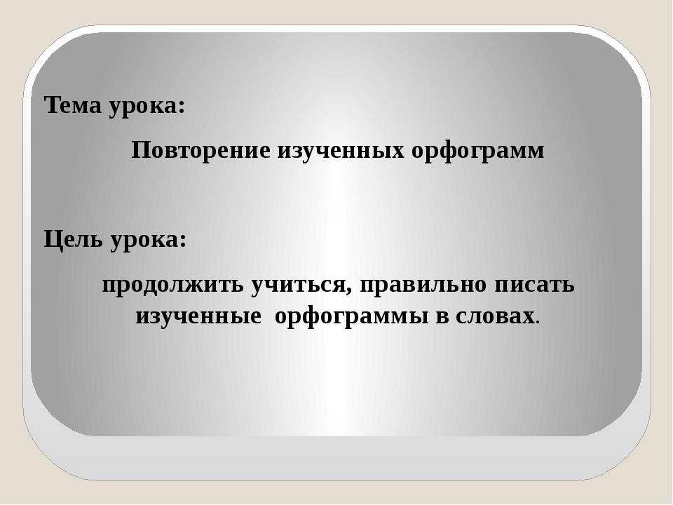 Тема урока: Повторение изученных орфограмм Цель урока: продолжить учиться, п...