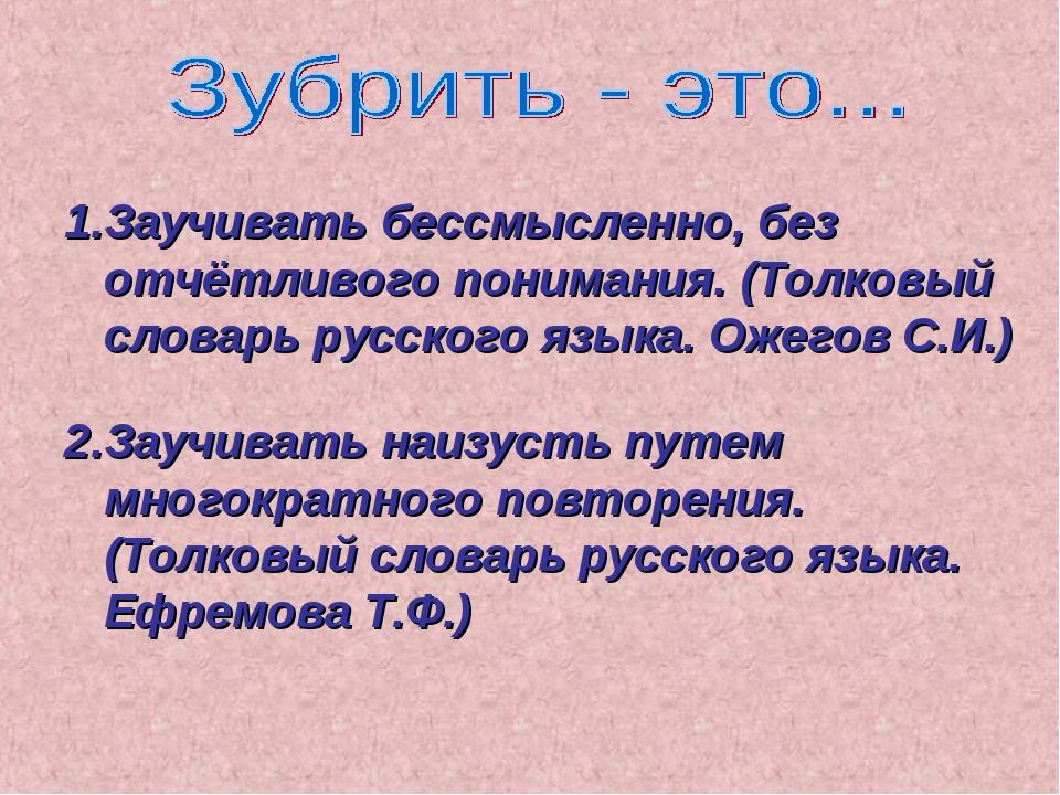 1.Заучивать бессмысленно, без отчётливого понимания. (Толковый словарь русско...