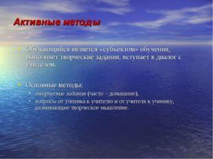Активные методы Обучающийся является «субъектом» обучения, выполняет творческ