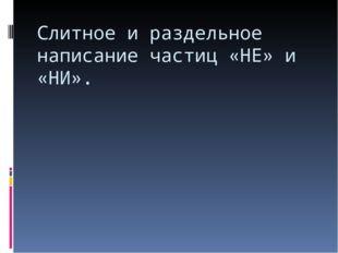 Слитное и раздельное написание частиц «НЕ» и «НИ».