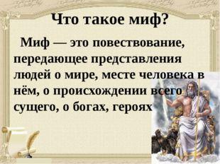 Что такое миф? Миф— это повествование, передающее представления людей о мире
