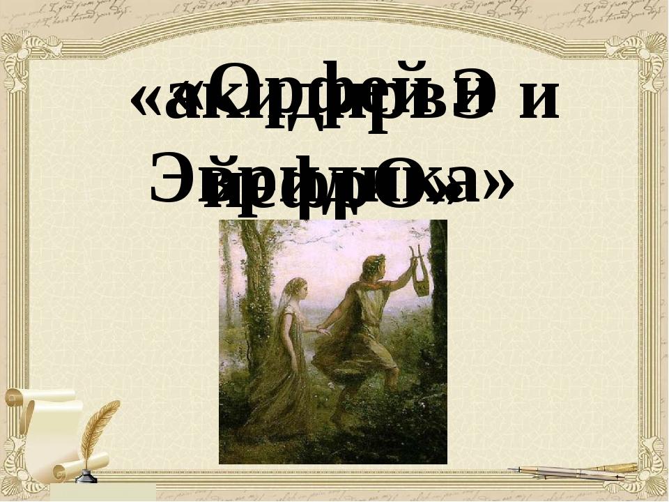 «акидирвЭ и йефрО» «Орфей и Эвридика»
