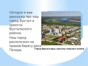 Сегодня я вам расскажу про наш город Вуктыл и красоты Вуктыльского района. На