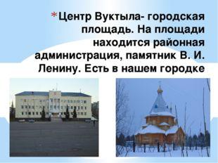 Центр Вуктыла- городская площадь. На площади находится районная администрация