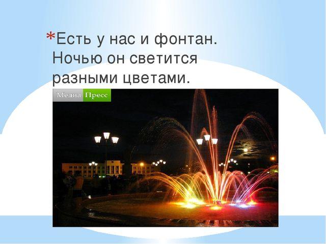 Есть у нас и фонтан. Ночью он светится разными цветами.