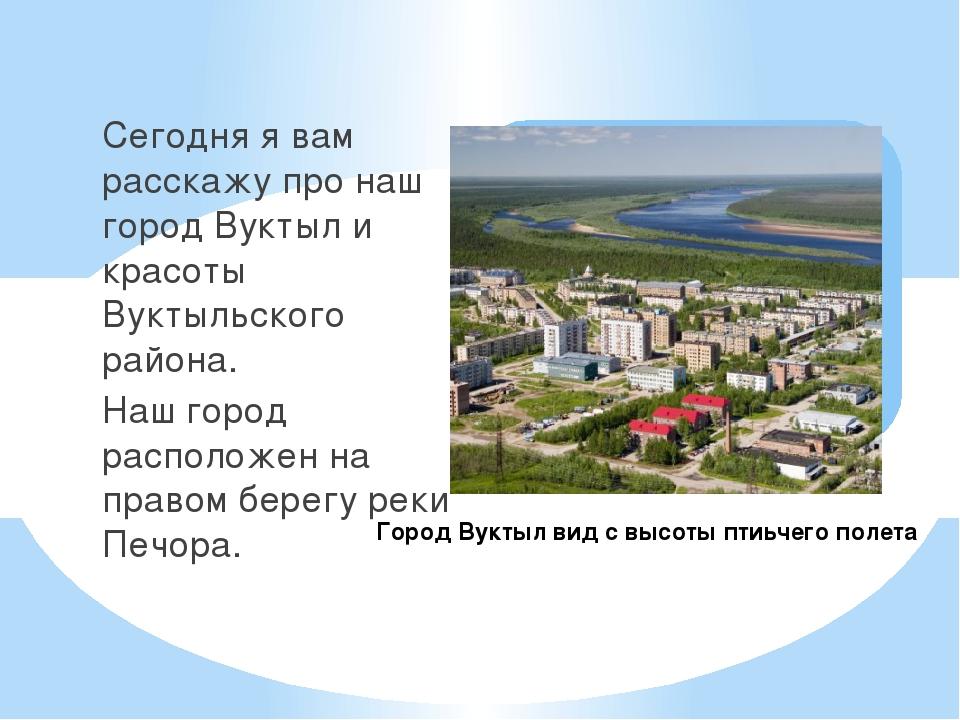Сегодня я вам расскажу про наш город Вуктыл и красоты Вуктыльского района. На...