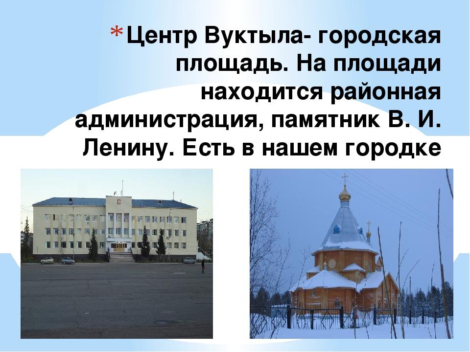 Центр Вуктыла- городская площадь. На площади находится районная администрация...