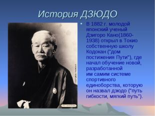 История ДЗЮДО В 1882г. молодой японский ученый Дзигоро Кано(1860-1938) откры