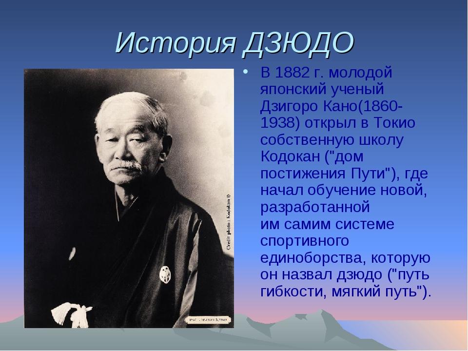 История ДЗЮДО В 1882г. молодой японский ученый Дзигоро Кано(1860-1938) откры...