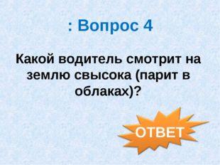 : Вопрос 4 Какой водитель смотрит на землю свысока (парит в облаках)?