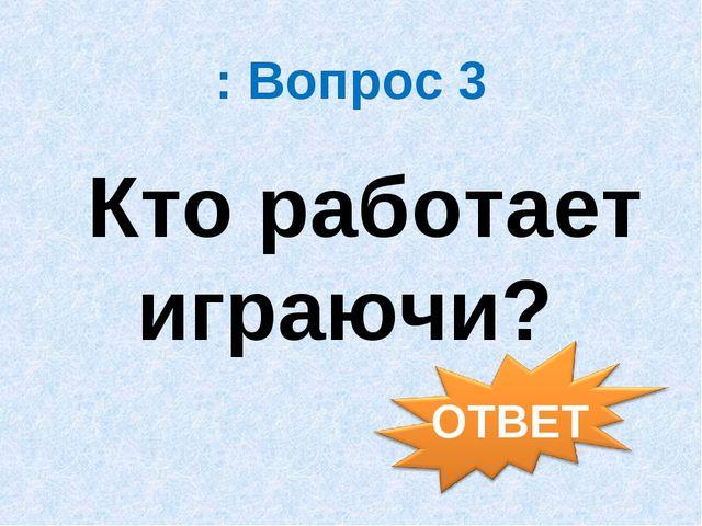 : Вопрос 3 Кто работает играючи?