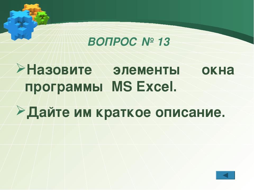 ВОПРОС № 13 Назовите элементы окна программы MS Excel. Дайте им краткое описа...