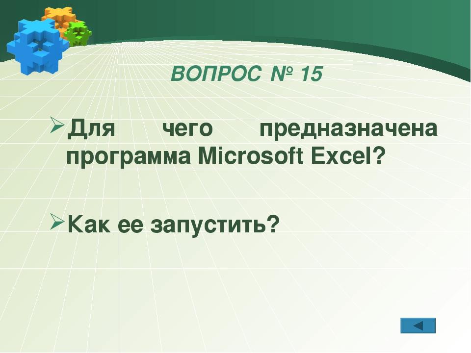 ВОПРОС № 15 Для чего предназначена программа Microsoft Excel? Как ее запустить?