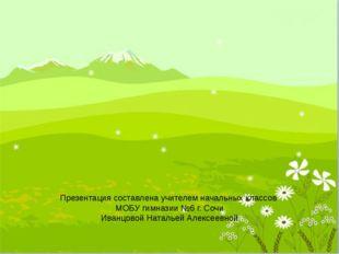 Презентация составлена учителем начальных классов МОБУ гимназии №6 г. Сочи Ив