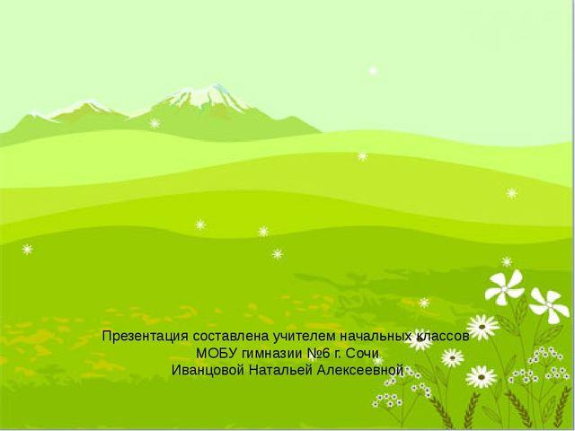 Презентация составлена учителем начальных классов МОБУ гимназии №6 г. Сочи Ив...