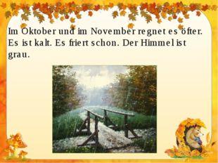 Im Oktober und im November regnet es öfter. Es ist kalt. Es friert schon. Der