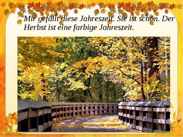 Mir gefällt diese Jahreszeit. Sie ist schön. Der Herbst ist eine farbige Jahr...