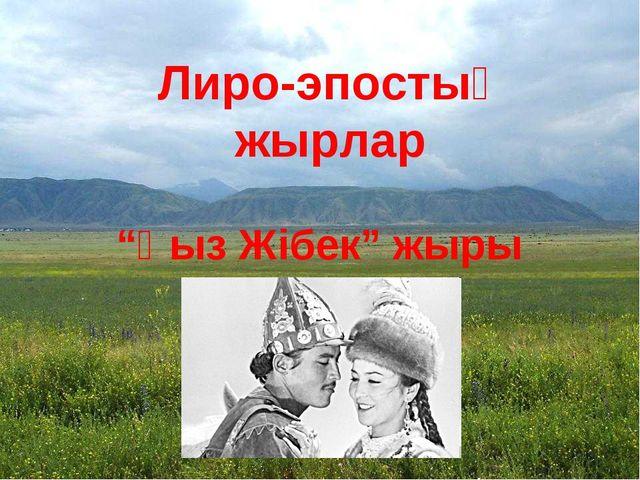 """Лиро-эпостық жырлар """"Қыз Жібек"""" жыры"""