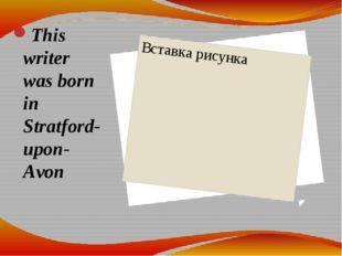 This writer was born in Stratford-upon-Avon