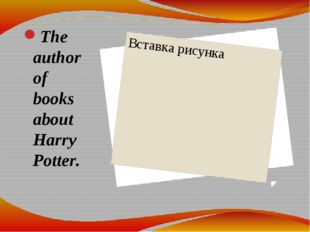 The author of books about Harry Potter.