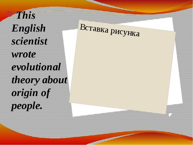 This English scientist wrote evolutional theory about origin of people.