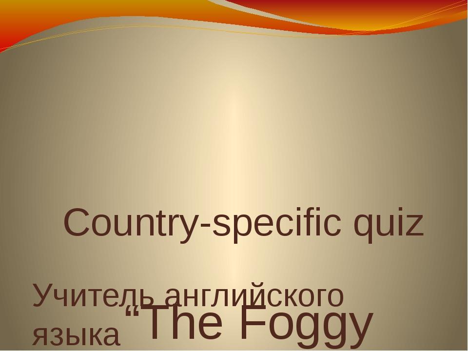 "Country-specific quiz ""The Foggy Albion"" Учитель английского языка МКОУ лице..."