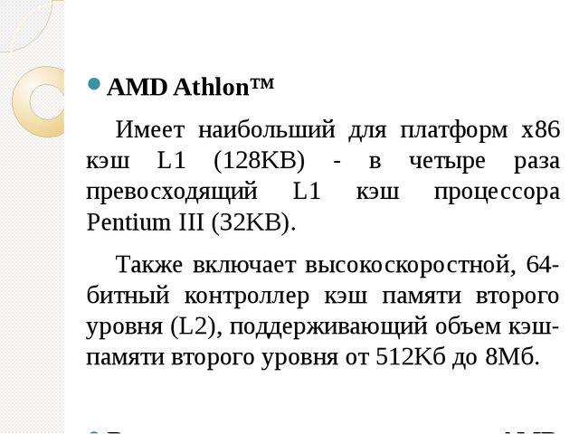 AMD Athlon™ Имеет наибольший для платформ x86 кэш L1 (128KB) - в четыре раза...