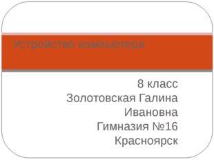 8 класс Золотовская Галина Ивановна Гимназия №16 Красноярск Устройство компью