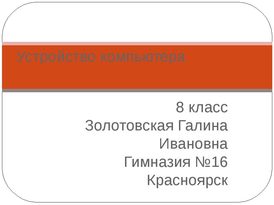 8 класс Золотовская Галина Ивановна Гимназия №16 Красноярск Устройство компью...