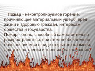 Пожар - неконтролируемое горение, причиняющее материальный ущерб, вред жизни