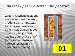 Горят нижние этажи дома, а ты находишься на верхнем? 01 Ответ: Смочить свою
