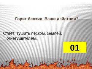 Горит бензин. Ваши действия? 01 Ответ: тушить песком, землёй, огнетушителем.
